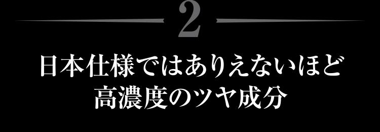 日本仕様ではありえないほど高濃度のツヤ成分
